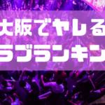 大阪で確実にヤレるクラブ1〜5位を紹介!【ナンパ師が厳選】